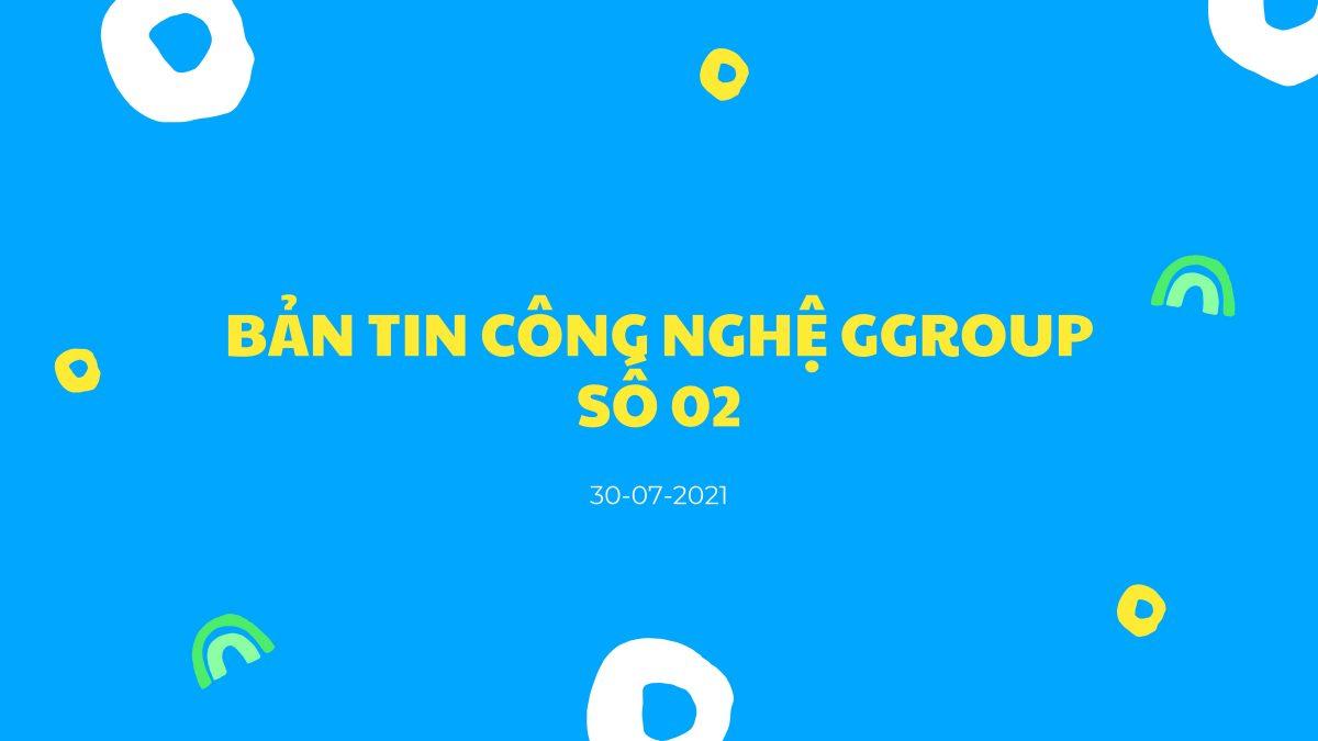 BẢN TIN CÔNG NGHỆ GGROUP NGÀY 30/07/2021